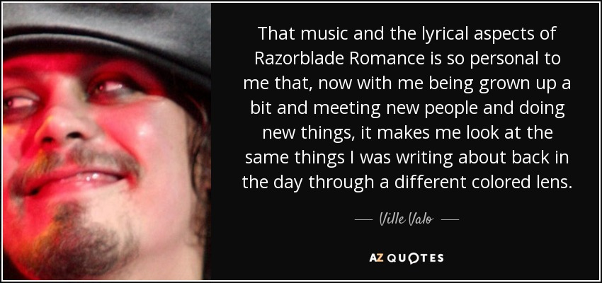 That music and the lyrical aspects of Razorblade Romance is so personal to me that, now with me being grown up a bit and meeting new people and doing new things, it makes me look at the same things I was writing about back in the day through a different colored lens. - Ville Valo