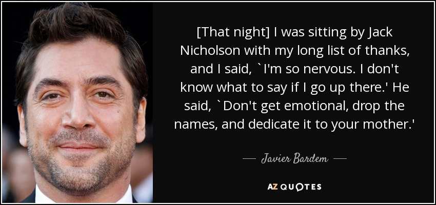 [That night] I was sitting by Jack Nicholson with my long list of thanks, and I said, `I'm so nervous. I don't know what to say if I go up there.' He said, `Don't get emotional, drop the names, and dedicate it to your mother.' - Javier Bardem