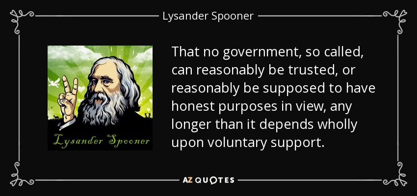 That no government, so called, can reasonably be trusted, or reasonably be supposed to have honest purposes in view, any longer than it depends wholly upon voluntary support. - Lysander Spooner