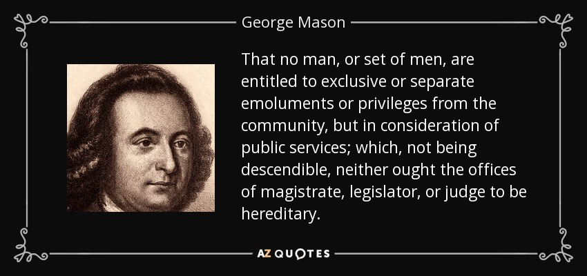 That no man, or set of men, are entitled to exclusive or separate emoluments or privileges from the community, but in consideration of public services; which, not being descendible, neither ought the offices of magistrate, legislator, or judge to be hereditary. - George Mason