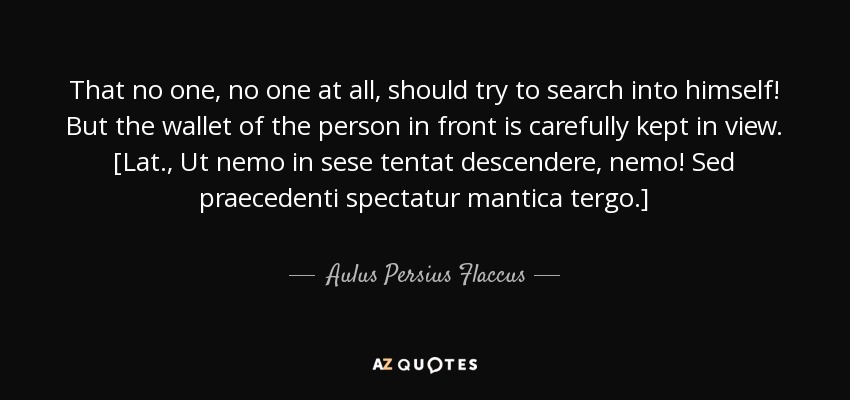 That no one, no one at all, should try to search into himself! But the wallet of the person in front is carefully kept in view. [Lat., Ut nemo in sese tentat descendere, nemo! Sed praecedenti spectatur mantica tergo.] - Aulus Persius Flaccus