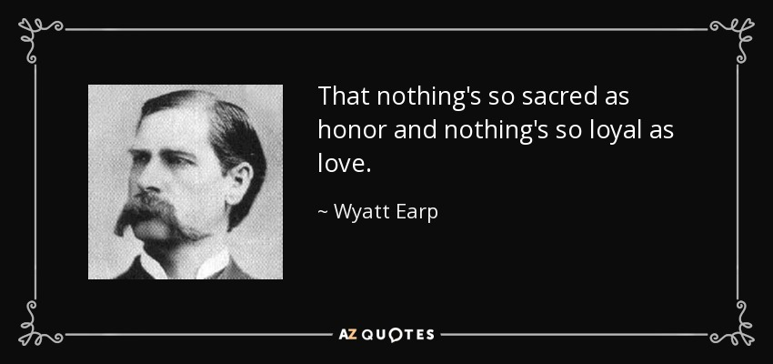 That nothing's so sacred as honor and nothing's so loyal as love. - Wyatt Earp