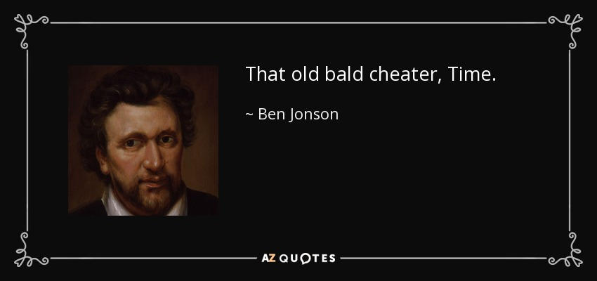 That old bald cheater, Time. - Ben Jonson