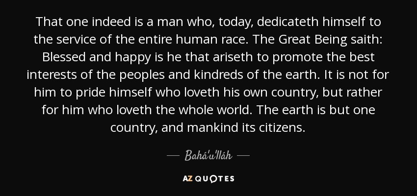 That one indeed is a man who, today, dedicateth himself to the service of the entire human race. The Great Being saith: Blessed and happy is he that ariseth to promote the best interests of the peoples and kindreds of the earth. It is not for him to pride himself who loveth his own country, but rather for him who loveth the whole world. The earth is but one country, and mankind its citizens. - Bahá'u'lláh