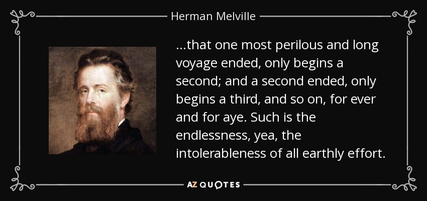 ...that one most perilous and long voyage ended, only begins a second; and a second ended, only begins a third, and so on, for ever and for aye. Such is the endlessness, yea, the intolerableness of all earthly effort. - Herman Melville