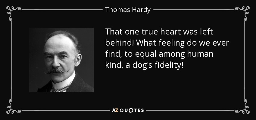 That one true heart was left behind! What feeling do we ever find, to equal among human kind , a dog's fidelity! - Thomas Hardy