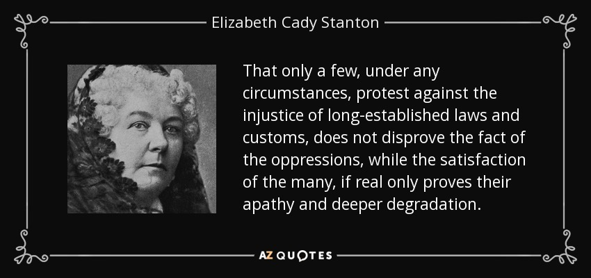 That only a few, under any circumstances, protest against the injustice of long-established laws and customs, does not disprove the fact of the oppressions, while the satisfaction of the many, if real only proves their apathy and deeper degradation. - Elizabeth Cady Stanton