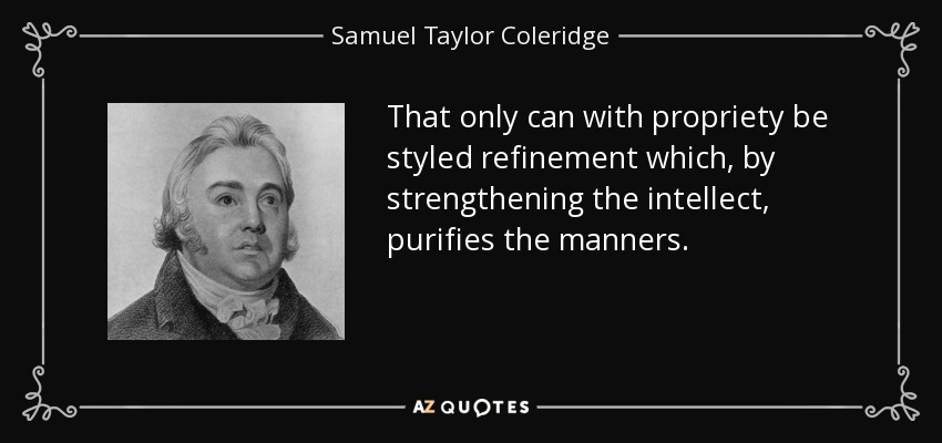 That only can with propriety be styled refinement which, by strengthening the intellect, purifies the manners. - Samuel Taylor Coleridge