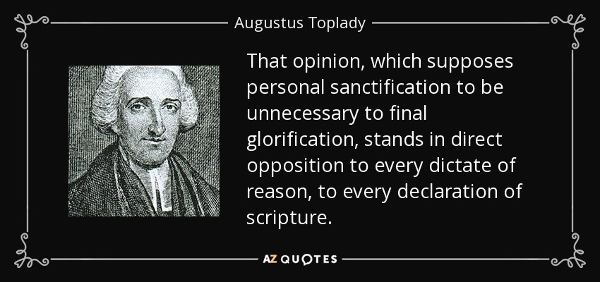 That opinion, which supposes personal sanctification to be unnecessary to final glorification, stands in direct opposition to every dictate of reason, to every declaration of scripture. - Augustus Toplady