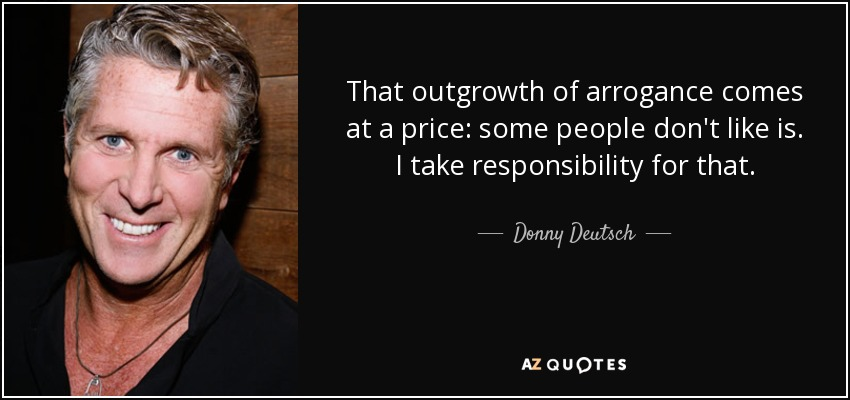 That outgrowth of arrogance comes at a price: some people don't like is. I take responsibility for that. - Donny Deutsch