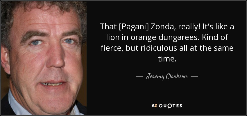 That [Pagani] Zonda, really! It's like a lion in orange dungarees. Kind of fierce, but ridiculous all at the same time. - Jeremy Clarkson