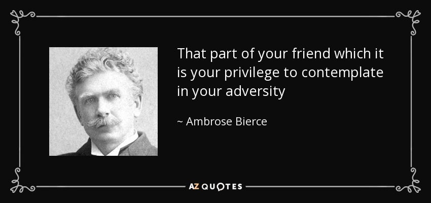 That part of your friend which it is your privilege to contemplate in your adversity - Ambrose Bierce