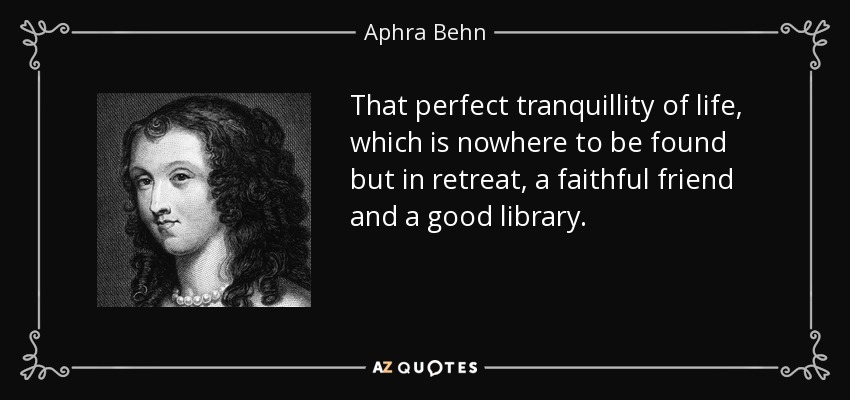 That perfect tranquillity of life, which is nowhere to be found but in retreat, a faithful friend and a good library. - Aphra Behn