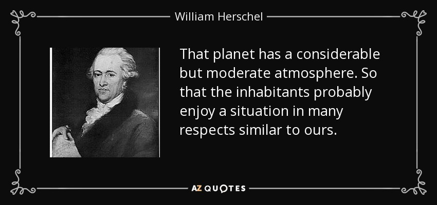 That planet has a considerable but moderate atmosphere. So that the inhabitants probably enjoy a situation in many respects similar to ours. - William Herschel