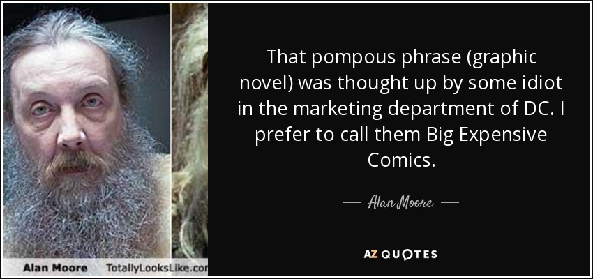 That pompous phrase (graphic novel) was thought up by some idiot in the marketing department of DC. I prefer to call them Big Expensive Comics. - Alan Moore