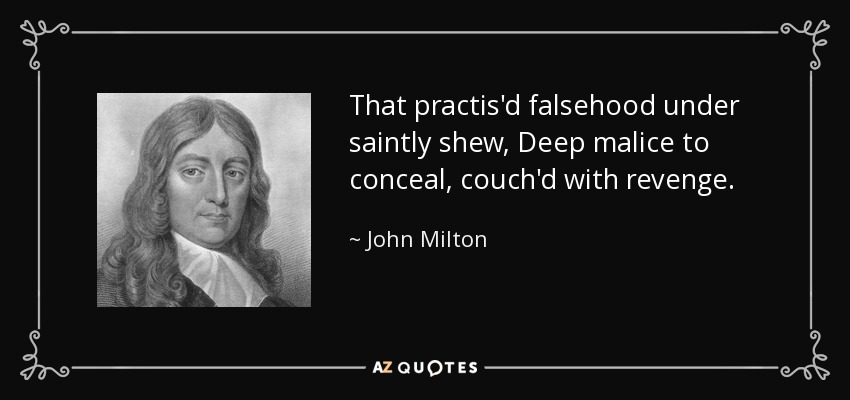 That practis'd falsehood under saintly shew, Deep malice to conceal, couch'd with revenge. - John Milton