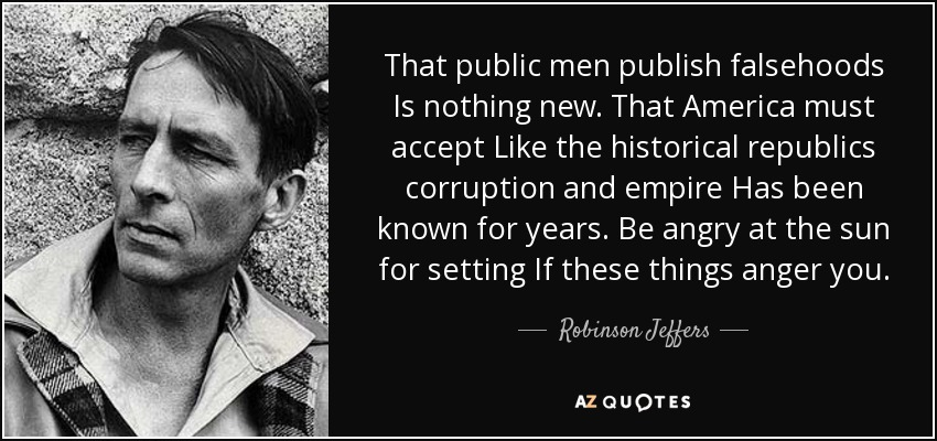 That public men publish falsehoods Is nothing new. That America must accept Like the historical republics corruption and empire Has been known for years. Be angry at the sun for setting If these things anger you. - Robinson Jeffers