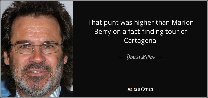 That punt was higher than Marion Berry on a fact-finding tour of Cartagena. - Dennis Miller