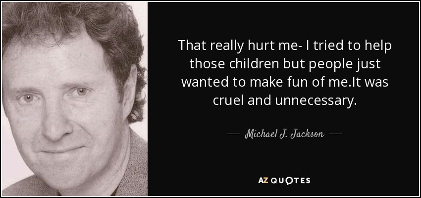 That really hurt me- I tried to help those children but people just wanted to make fun of me.It was cruel and unnecessary. - Michael J. Jackson