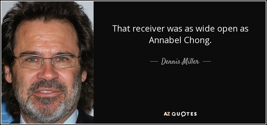 That receiver was as wide open as Annabel Chong. - Dennis Miller