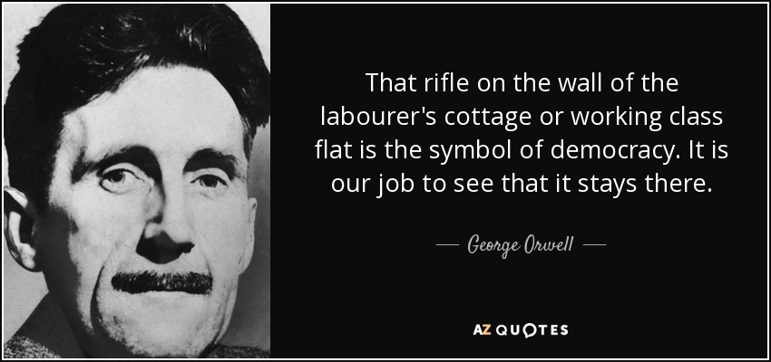 That rifle on the wall of the labourer's cottage or working class flat is the symbol of democracy. It is our job to see that it stays there. - George Orwell