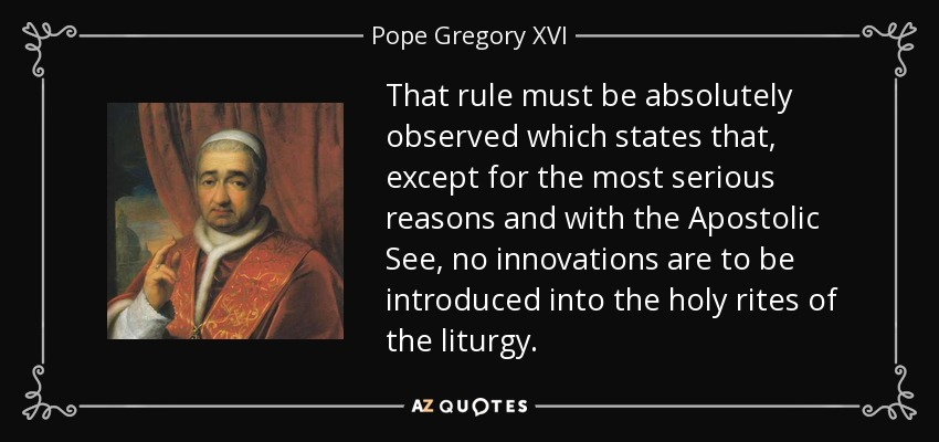 That rule must be absolutely observed which states that, except for the most serious reasons and with the Apostolic See, no innovations are to be introduced into the holy rites of the liturgy. - Pope Gregory XVI