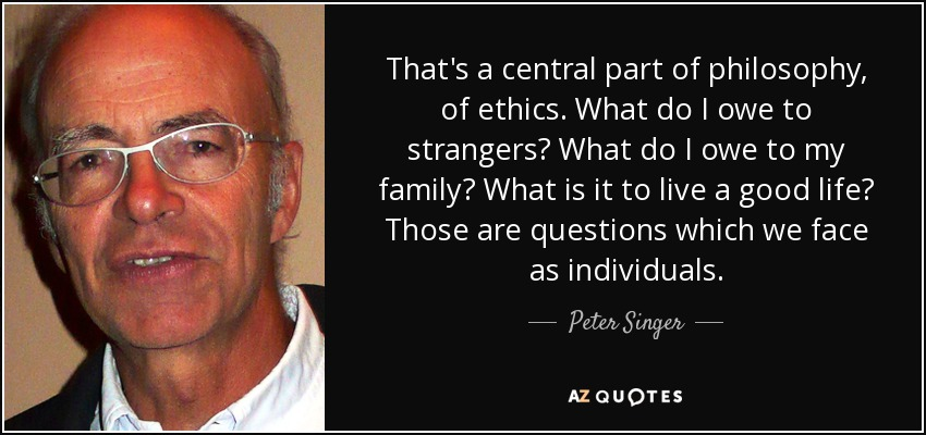 That's a central part of philosophy, of ethics. What do I owe to strangers? What do I owe to my family? What is it to live a good life? Those are questions which we face as individuals. - Peter Singer