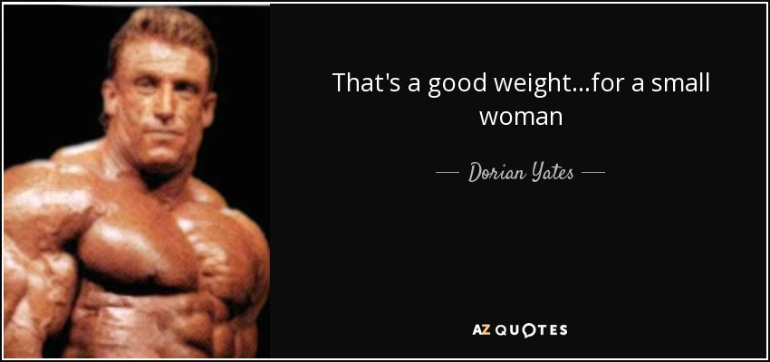 That's a good weight...for a small woman - Dorian Yates
