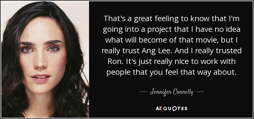 That's a great feeling to know that I'm going into a project that I have no idea what will become of that movie, but I really trust Ang Lee. And I really trusted Ron. It's just really nice to work with people that you feel that way about. - Jennifer Connelly