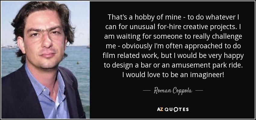That's a hobby of mine - to do whatever I can for unusual for-hire creative projects. I am waiting for someone to really challenge me - obviously I'm often approached to do film related work, but I would be very happy to design a bar or an amusement park ride. I would love to be an imagineer! - Roman Coppola