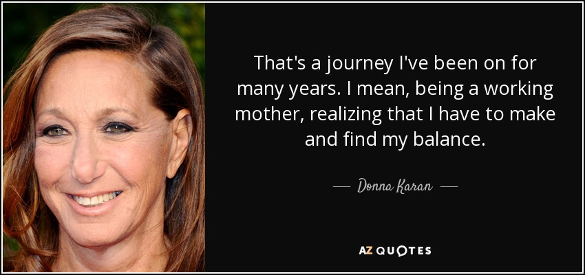 That's a journey I've been on for many years. I mean, being a working mother, realizing that I have to make and find my balance. - Donna Karan