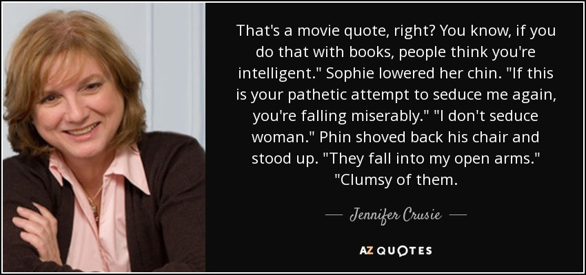 That's a movie quote, right? You know, if you do that with books, people think you're intelligent.
