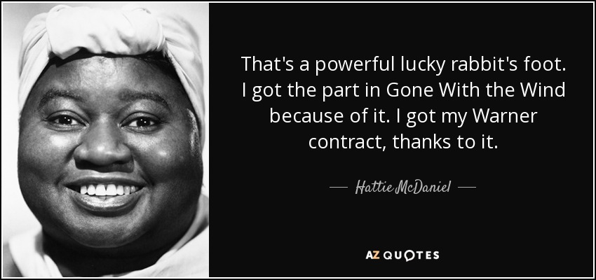 That's a powerful lucky rabbit's foot. I got the part in Gone With the Wind because of it. I got my Warner contract, thanks to it. - Hattie McDaniel