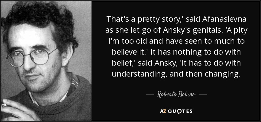 That's a pretty story,' said Afanasievna as she let go of Ansky's genitals. 'A pity I'm too old and have seen to much to believe it.' It has nothing to do with belief,' said Ansky, 'it has to do with understanding, and then changing. - Roberto Bolano