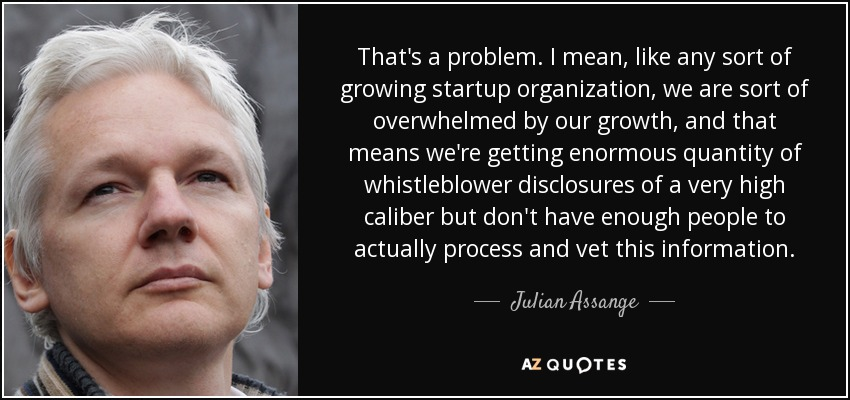 That's a problem. I mean, like any sort of growing startup organization, we are sort of overwhelmed by our growth, and that means we're getting enormous quantity of whistleblower disclosures of a very high caliber but don't have enough people to actually process and vet this information. - Julian Assange