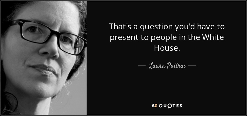 That's a question you'd have to present to people in the White House. - Laura Poitras