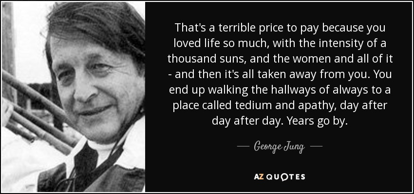 That's a terrible price to pay because you loved life so much, with the intensity of a thousand suns, and the women and all of it - and then it's all taken away from you. You end up walking the hallways of always to a place called tedium and apathy, day after day after day. Years go by. - George Jung