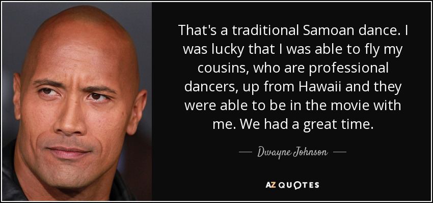 That's a traditional Samoan dance. I was lucky that I was able to fly my cousins, who are professional dancers, up from Hawaii and they were able to be in the movie with me. We had a great time. - Dwayne Johnson