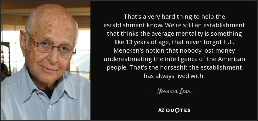 That's a very hard thing to help the establishment know. We're still an establishment that thinks the average mentality is something like 13 years of age, that never forgot H.L. Mencken's notion that nobody lost money underestimating the intelligence of the American people. That's the horseshit the establishment has always lived with. - Norman Lear