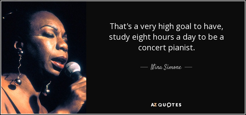 That's a very high goal to have, study eight hours a day to be a concert pianist. - Nina Simone