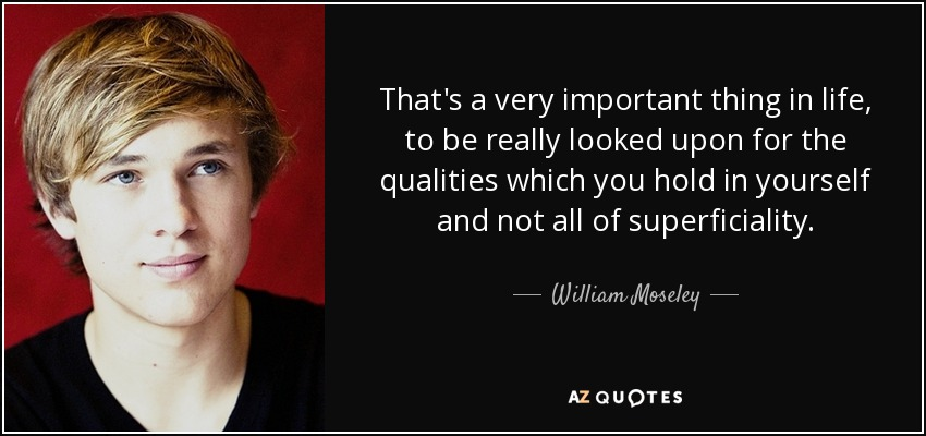 That's a very important thing in life, to be really looked upon for the qualities which you hold in yourself and not all of superficiality. - William Moseley