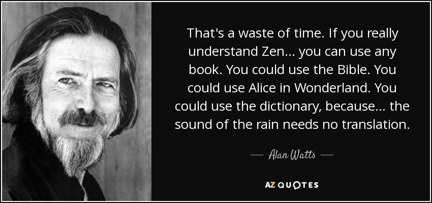 That's a waste of time. If you really understand Zen... you can use any book. You could use the Bible. You could use Alice in Wonderland. You could use the dictionary, because... the sound of the rain needs no translation. - Alan Watts