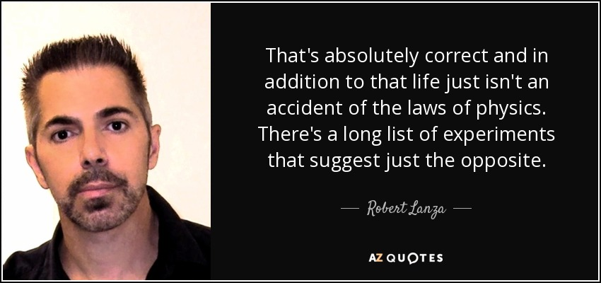 That's absolutely correct and in addition to that life just isn't an accident of the laws of physics. There's a long list of experiments that suggest just the opposite. - Robert Lanza