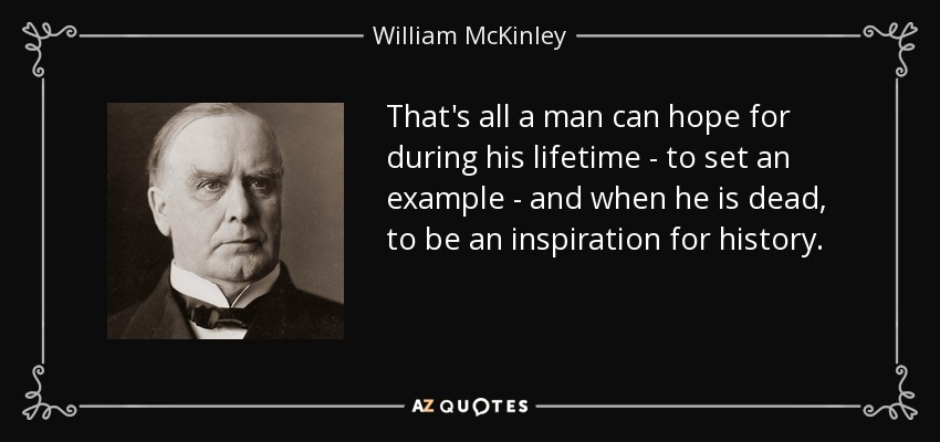 That's all a man can hope for during his lifetime - to set an example - and when he is dead, to be an inspiration for history. - William McKinley