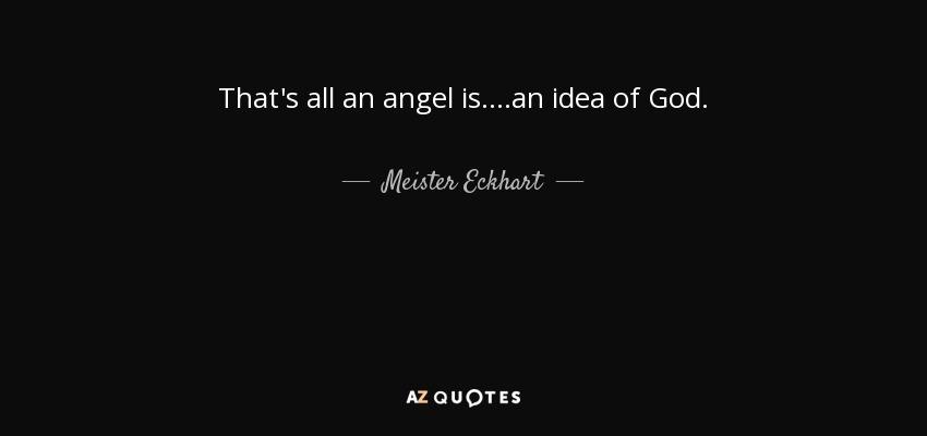 That's all an angel is....an idea of God. - Meister Eckhart