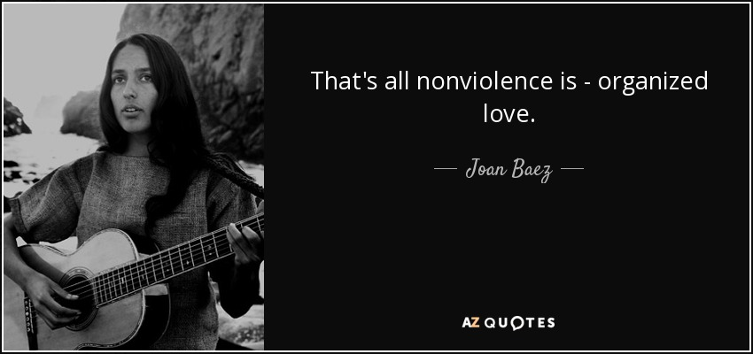 That's all nonviolence is - organized love. - Joan Baez