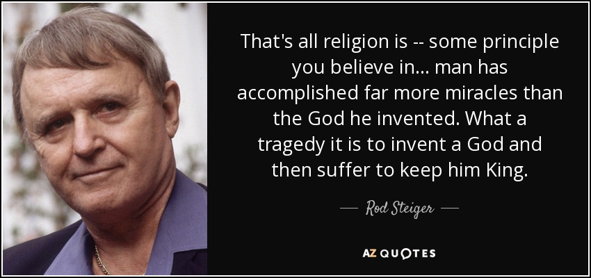That's all religion is -- some principle you believe in . . . man has accomplished far more miracles than the God he invented. What a tragedy it is to invent a God and then suffer to keep him King. - Rod Steiger