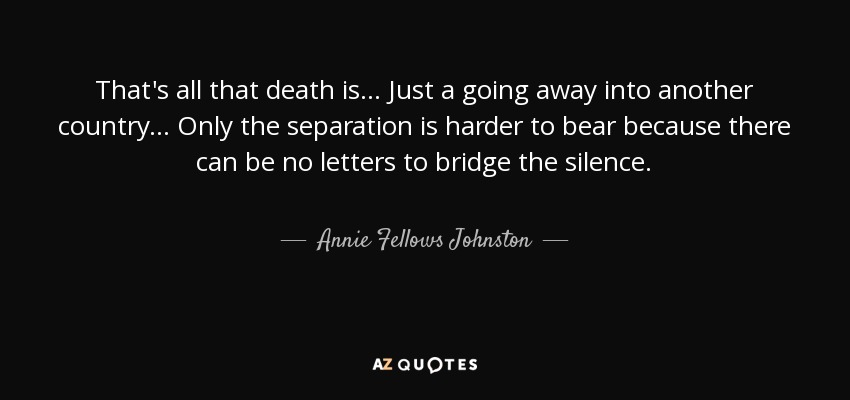 That's all that death is ... Just a going away into another country ... Only the separation is harder to bear because there can be no letters to bridge the silence. - Annie Fellows Johnston