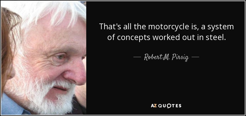 That's all the motorcycle is, a system of concepts worked out in steel. - Robert M. Pirsig