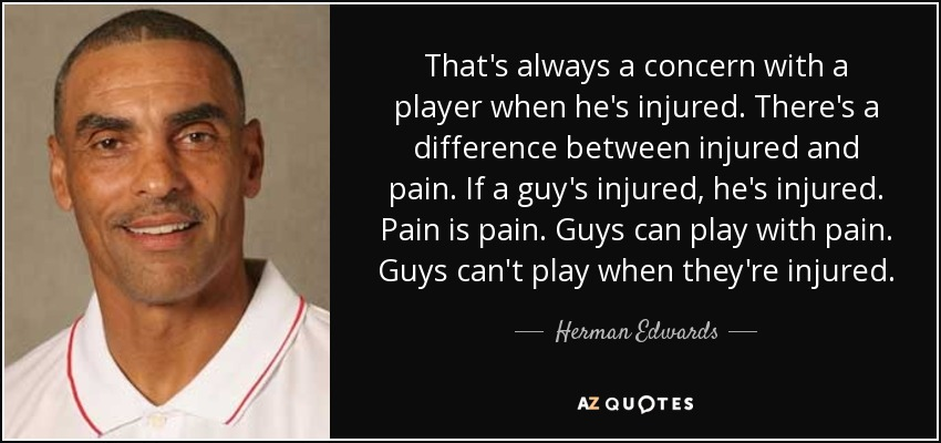 That's always a concern with a player when he's injured. There's a difference between injured and pain. If a guy's injured, he's injured. Pain is pain. Guys can play with pain. Guys can't play when they're injured. - Herman Edwards